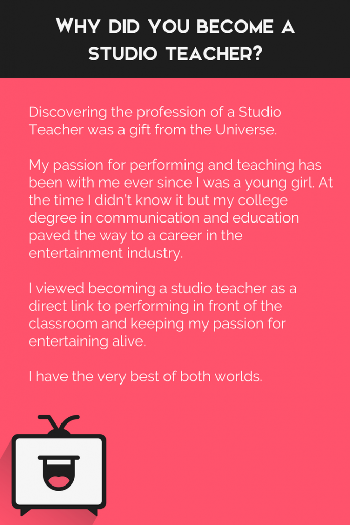 "Why did you become a studio teacher? ""Discovering the profession of a Studio Teacher was a gift from the Universe."""