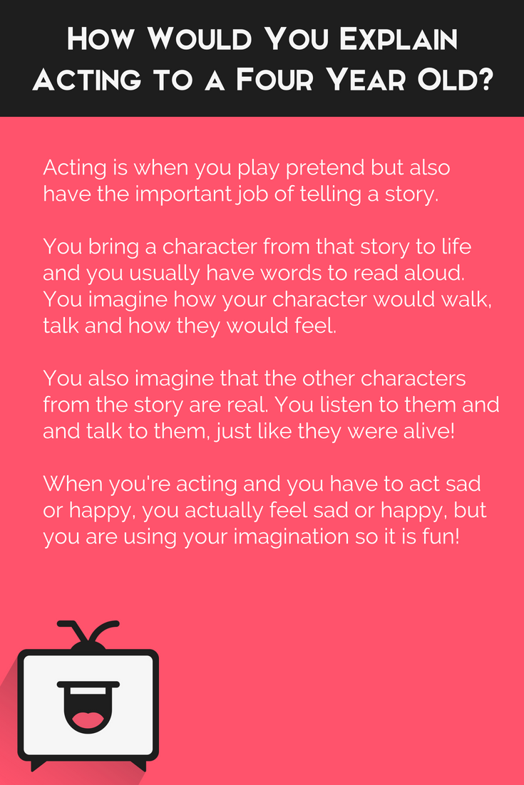 """How would you explain acting to a four year old? """"Acting is when you play pretend but also have the important job of telling a story."""""""